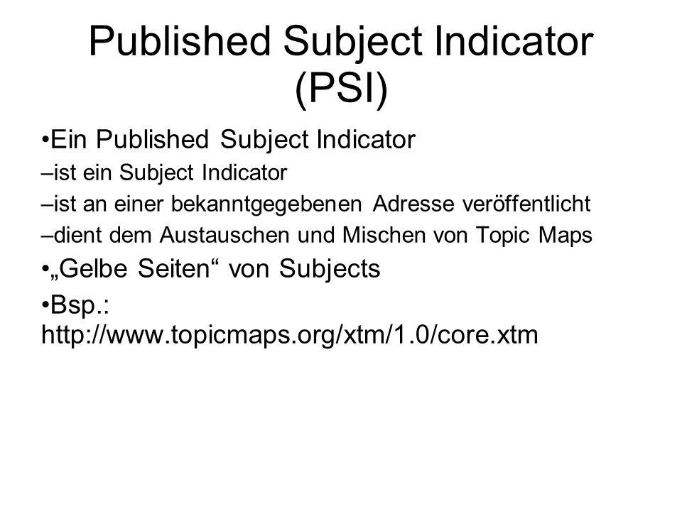 """Published Subject Indicator (PSI) Ein Published Subject Indicator – ist ein Subject Indicator – ist an einer bekanntgegebenen Adresse veröffentlicht – dient dem Austauschen und Mischen von Topic Maps """"Gelbe Seiten von Subjects Bsp.: http://www.topicmaps.org/xtm/1.0/core.xtm"""