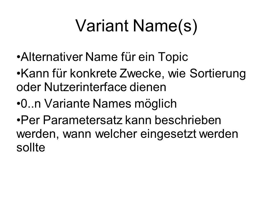 Variant Name(s) Alternativer Name für ein Topic Kann für konkrete Zwecke, wie Sortierung oder Nutzerinterface dienen 0..n Variante Names möglich Per Parametersatz kann beschrieben werden, wann welcher eingesetzt werden sollte