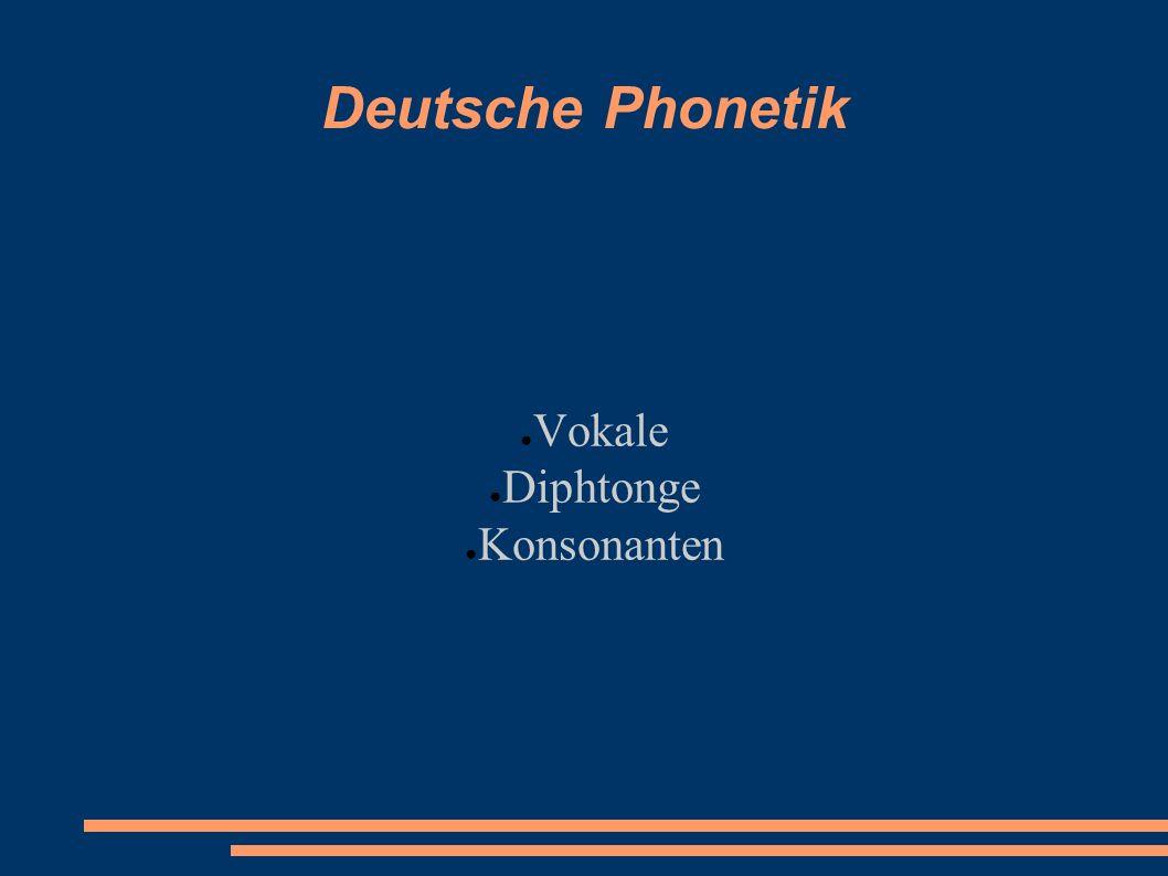 Deutsche Phonetik ● Vokale ● Diphtonge ● Konsonanten