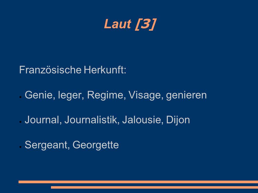Laut [З] Französische Herkunft: ● Genie, leger, Regime, Visage, genieren ● Journal, Journalistik, Jalousie, Dijon ● Sergeant, Georgette