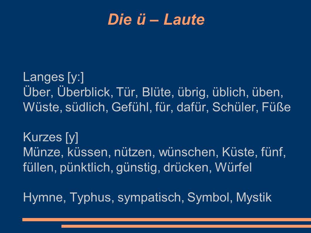 Die ö – Laute Langes [ø:] Öl, Öfen, ölig, Möbel, Böhmen, schön, Schönheit, böse, Österreich, Löwe, zögen, lösen, Löhne, Vögel, gewöhnlich, töten, höchst, hören, Möwe, Söhne, Milieu, Goethe, Konstrukteur, Regisseur, Amateur, Kontrolleur, Chauffeur Kurzes [ø] Öffnen, können, öffentlich, möchten, Löcher, löschen, Löffel, plötzlich, östlich, wörtlich,völlig