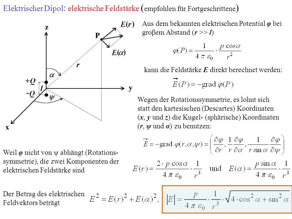 Elektrischer Dipol : elektrische Feldstärke ( empfohlen für Fortgeschrittene ) Aus dem bekannten elektrischen Potential φ bei groβem Abstand (r >> l) Wegen der Rotationssymmetrie, es lohnt sich statt den kartesischen (Descartes) Koordinaten (x, y und z) die Kugel- (sphärische) Koordinaten (r, ψ und α) zu benutzen: Weil φ nicht von ψ abhängt (Rotations- symmetrie), die zwei Komponenten der elektrischen Feldstärke sind kann die Feldstärke E direkt berechnet werden: Der Betrag des elektrischen Feldvektors beträgt