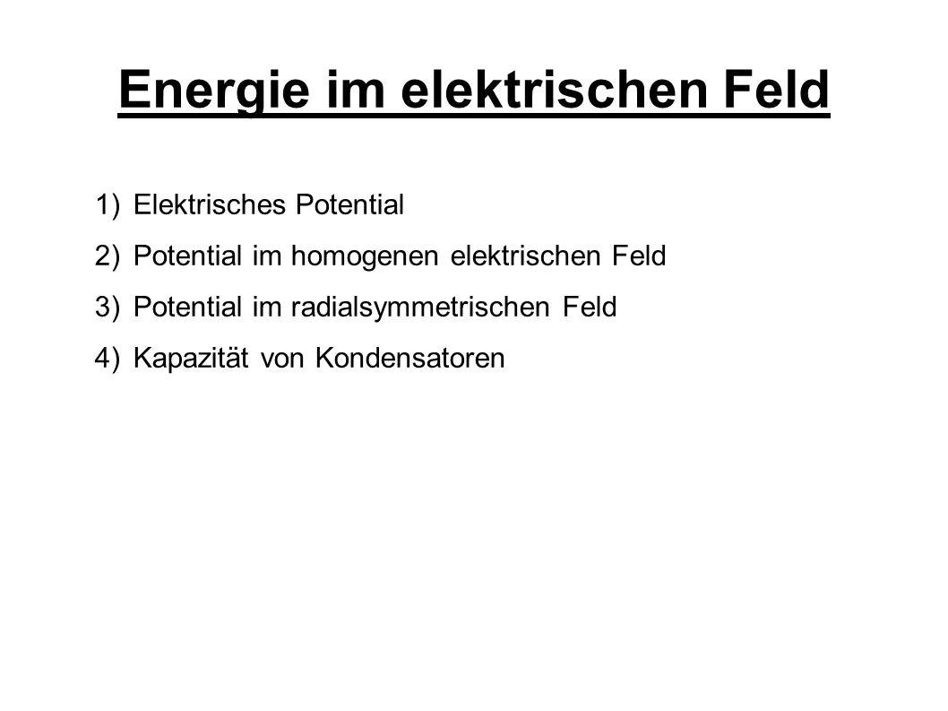 Energie im elektrischen Feld 1) Elektrisches Potential 2) Potential im homogenen elektrischen Feld 3) Potential im radialsymmetrischen Feld 4) Kapazität von Kondensatoren