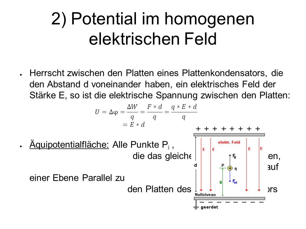 2) Potential im homogenen elektrischen Feld ● Herrscht zwischen den Platten eines Plattenkondensators, die den Abstand d voneinander haben, ein elektrisches Feld der Stärke E, so ist die elektrische Spannung zwischen den Platten: ● Äquipotentialfläche: Alle Punkte P i, die das gleiche Potential φ i besitzen, liegen auf einer Ebene Parallel zu den Platten des Plattenkondensators