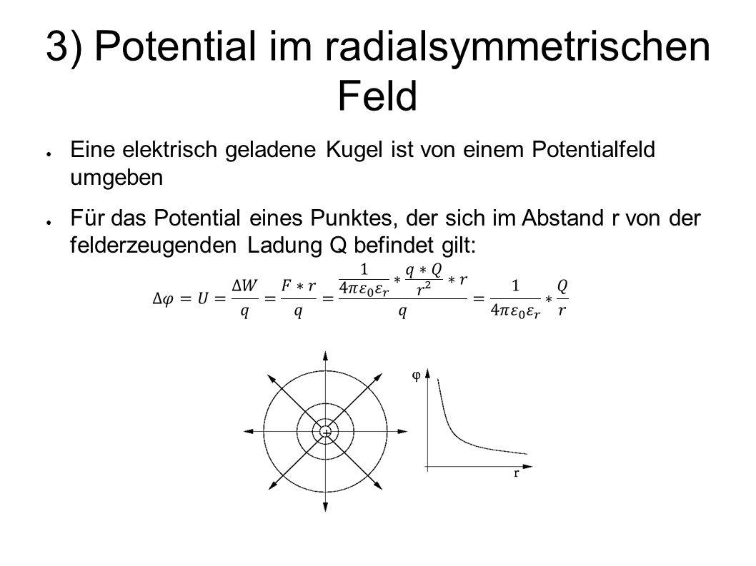 3) Potential im radialsymmetrischen Feld ● Eine elektrisch geladene Kugel ist von einem Potentialfeld umgeben ● Für das Potential eines Punktes, der sich im Abstand r von der felderzeugenden Ladung Q befindet gilt: