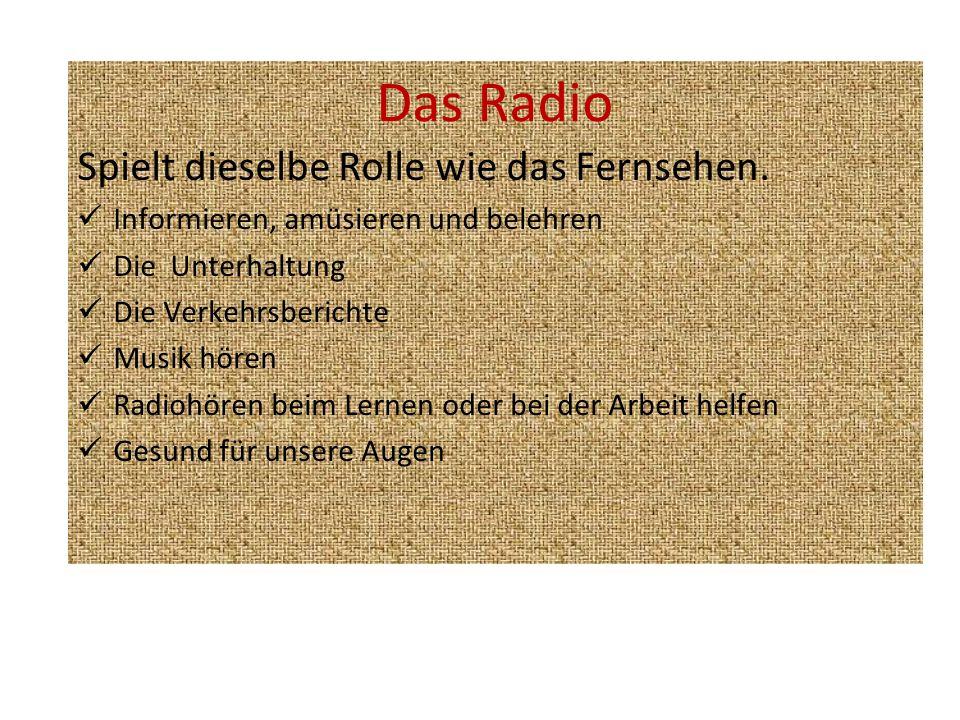 Das Radio Spielt dieselbe Rolle wie das Fernsehen. Informieren, amüsieren und belehren Die Unterhaltung Die Verkehrsberichte Musik hören Radiohören be