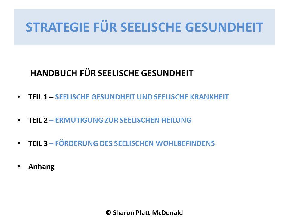 STRATEGIE FÜR SEELISCHE GESUNDHEIT HANDBUCH FÜR SEELISCHE GESUNDHEIT TEIL 1 – SEELISCHE GESUNDHEIT UND SEELISCHE KRANKHEIT TEIL 2 – ERMUTIGUNG ZUR SEELISCHEN HEILUNG TEIL 3 – FÖRDERUNG DES SEELISCHEN WOHLBEFINDENS Anhang © Sharon Platt-McDonald