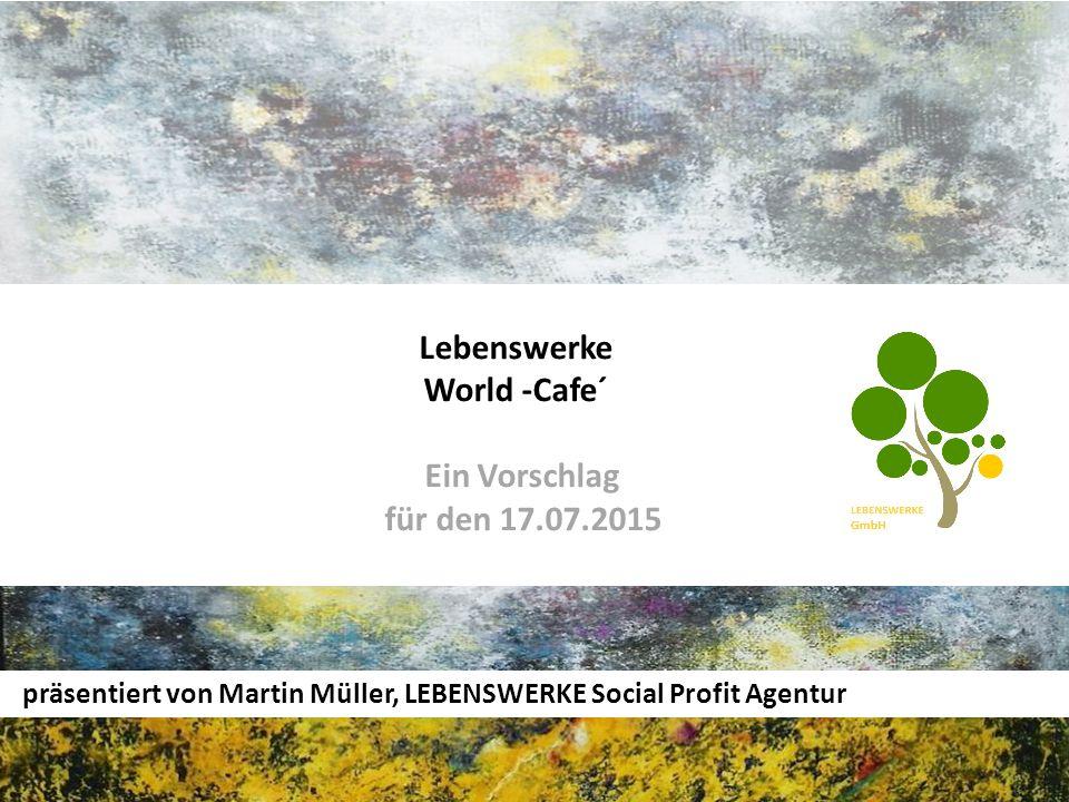 Lebenswerke World -Cafe´ Ein Vorschlag für den 17.07.2015 präsentiert von Martin Müller, LEBENSWERKE Social Profit Agentur