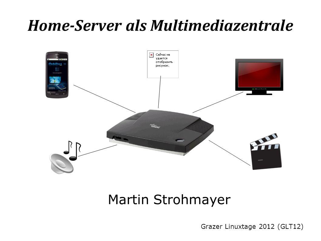 Home-Server als Multimediazentrale Martin Strohmayer Grazer Linuxtage 2012 (GLT12)