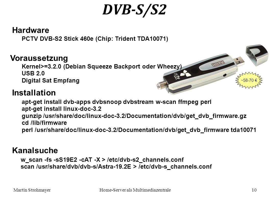 Martin StrohmayerHome-Server als Multimediazentrale 10 DVB-S/S2 Hardware Kernel>=3.2.0 (Debian Squeeze Backport oder Wheezy) USB 2.0 Digital Sat Empfang PCTV DVB-S2 Stick 460e (Chip: Trident TDA10071) Voraussetzung apt-get install dvb-apps dvbsnoop dvbstream w-scan ffmpeg perl apt-get install linux-doc-3.2 gunzip /usr/share/doc/linux-doc-3.2/Documentation/dvb/get_dvb_firmware.gz cd /lib/firmware perl /usr/share/doc/linux-doc-3.2/Documentation/dvb/get_dvb_firmware tda10071 Installation Kanalsuche w_scan -fs -sS19E2 -cAT -X > /etc/dvb-s2_channels.conf scan /usr/share/dvb/dvb-s/Astra-19.2E > /etc/dvb-s_channels.conf ~58-70 €