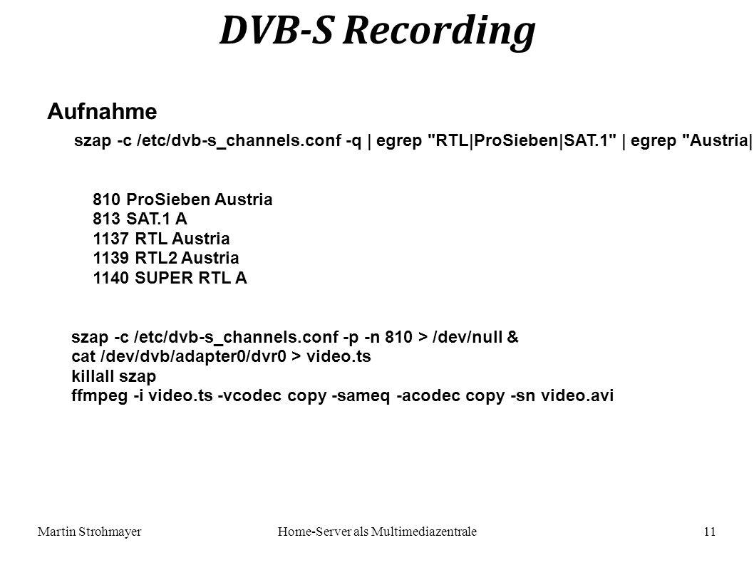 Martin StrohmayerHome-Server als Multimediazentrale 11 DVB-S Recording Aufnahme szap -c /etc/dvb-s_channels.conf -q | egrep RTL|ProSieben|SAT.1 | egrep Austria| A 810 ProSieben Austria 813 SAT.1 A 1137 RTL Austria 1139 RTL2 Austria 1140 SUPER RTL A szap -c /etc/dvb-s_channels.conf -p -n 810 > /dev/null & cat /dev/dvb/adapter0/dvr0 > video.ts killall szap ffmpeg -i video.ts -vcodec copy -sameq -acodec copy -sn video.avi