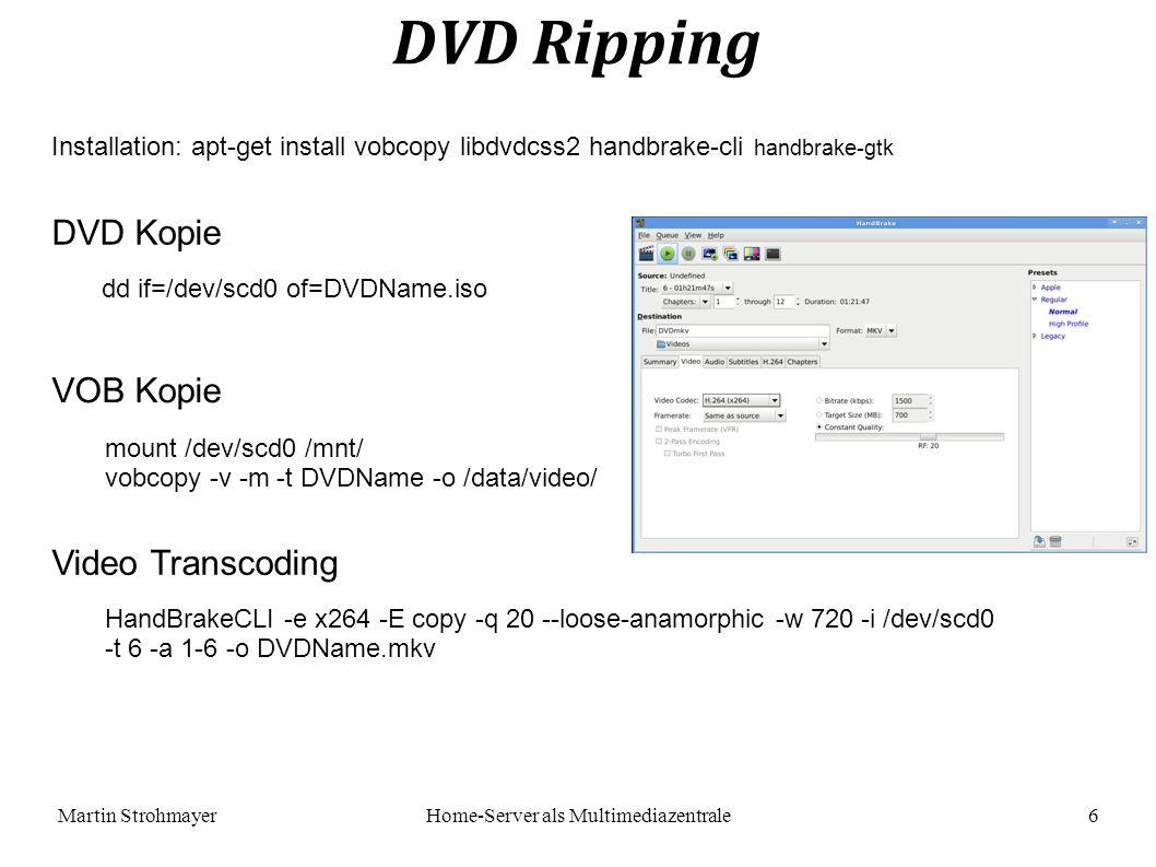 Martin StrohmayerHome-Server als Multimediazentrale 6 DVD Ripping Installation: apt-get install vobcopy libdvdcss2 handbrake-cli handbrake-gtk DVD Kopie dd if=/dev/scd0 of=DVDName.iso VOB Kopie mount /dev/scd0 /mnt/ vobcopy -v -m -t DVDName -o /data/video/ Video Transcoding HandBrakeCLI -e x264 -E copy -q 20 --loose-anamorphic -w 720 -i /dev/scd0 -t 6 -a 1-6 -o DVDName.mkv