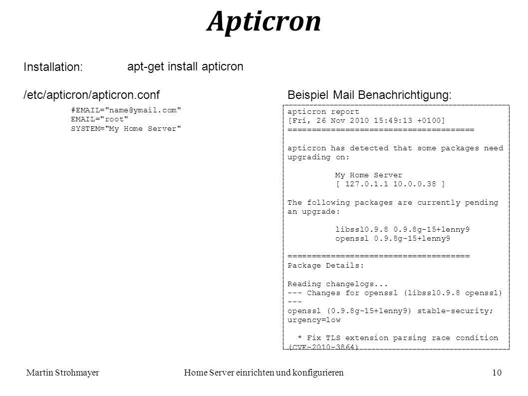 Martin StrohmayerHome Server einrichten und konfigurieren 10 Apticron Installation: /etc/apticron/apticron.conf #EMAIL= name@ymail.com EMAIL= root SYSTEM= My Home Server apt-get install apticron apticron report [Fri, 26 Nov 2010 15:49:13 +0100] ======================================= apticron has detected that some packages need upgrading on: My Home Server [ 127.0.1.1 10.0.0.38 ] The following packages are currently pending an upgrade: libssl0.9.8 0.9.8g-15+lenny9 openssl 0.9.8g-15+lenny9 ====================================== Package Details: Reading changelogs...