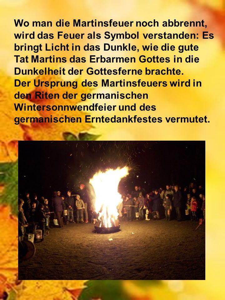 Wo man die Martinsfeuer noch abbrennt, wird das Feuer als Symbol verstanden: Es bringt Licht in das Dunkle, wie die gute Tat Martins das Erbarmen Gottes in die Dunkelheit der Gottesferne brachte.