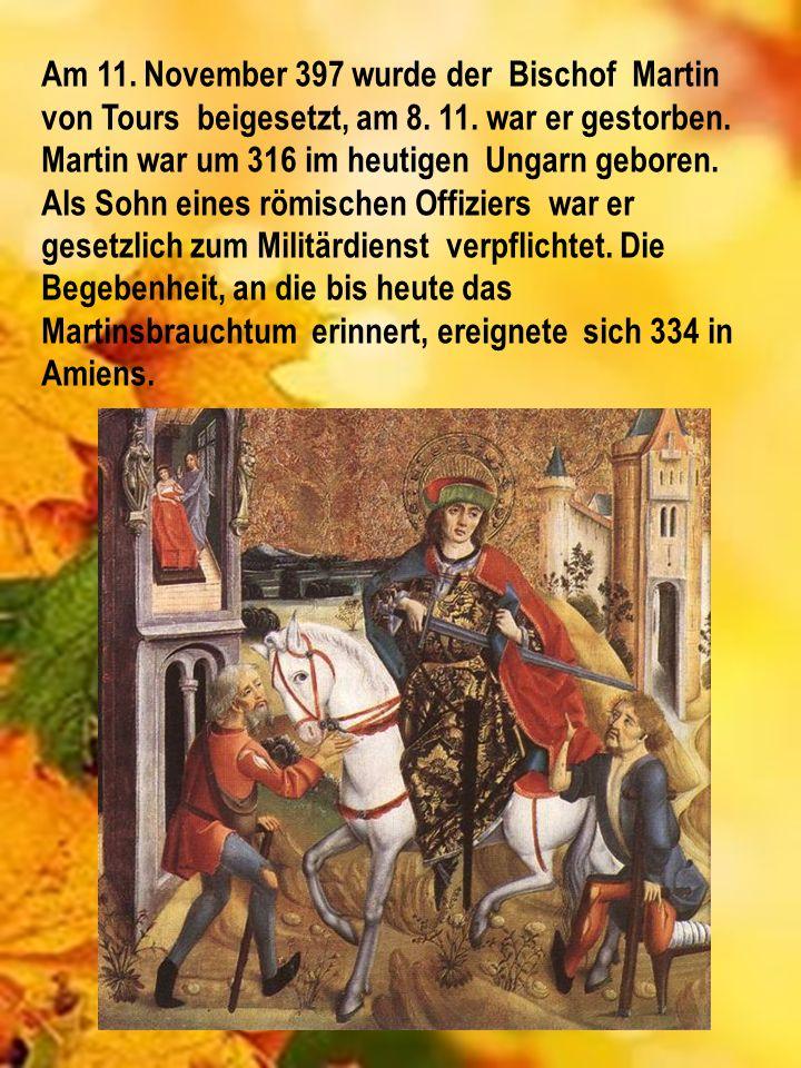Am 11. November 397 wurde der Bischof Martin von Tours beigesetzt, am 8. 11. war er gestorben. Martin war um 316 im heutigen Ungarn geboren. Als Sohn