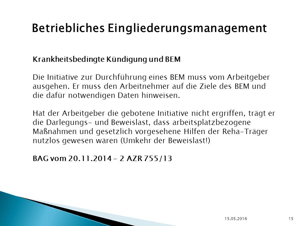 15.05.2016 15 Betriebliches Eingliederungsmanagement Krankheitsbedingte Kündigung und BEM Die Initiative zur Durchführung eines BEM muss vom Arbeitgeber ausgehen.