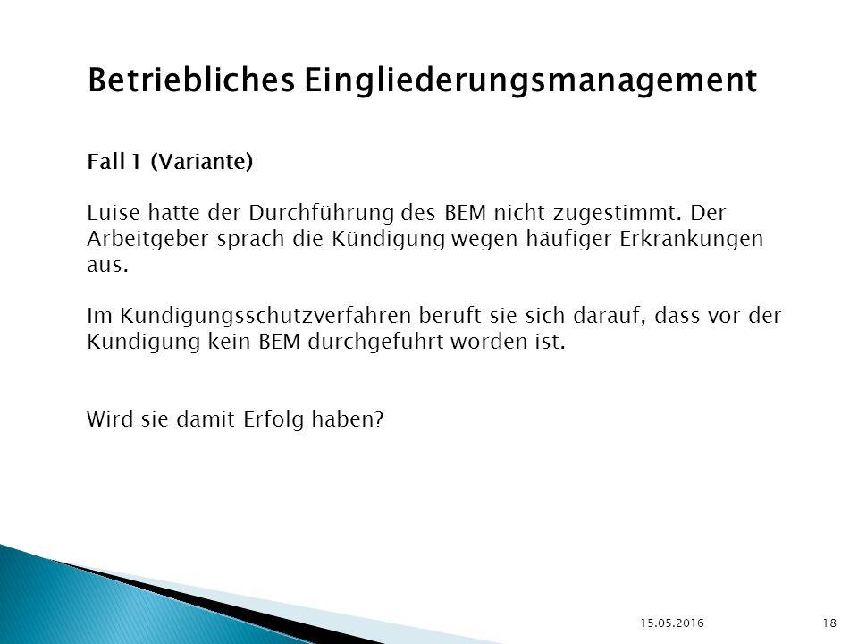 15.05.2016 18 Betriebliches Eingliederungsmanagement Fall 1 (Variante) Luise hatte der Durchführung des BEM nicht zugestimmt.