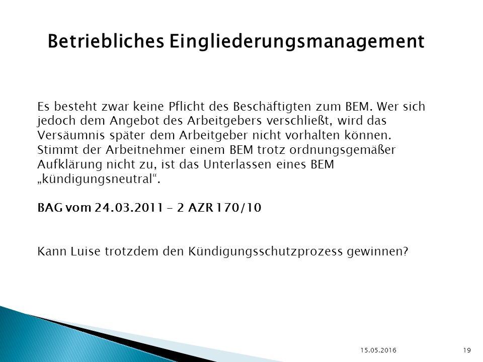 15.05.2016 19 Betriebliches Eingliederungsmanagement Es besteht zwar keine Pflicht des Beschäftigten zum BEM.