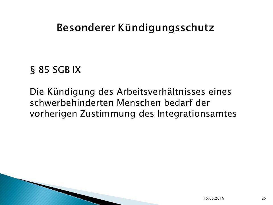 15.05.2016 25 Besonderer Kündigungsschutz § 85 SGB IX Die Kündigung des Arbeitsverhältnisses eines schwerbehinderten Menschen bedarf der vorherigen Zustimmung des Integrationsamtes