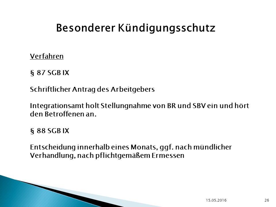 15.05.2016 26 Besonderer Kündigungsschutz Verfahren § 87 SGB IX Schriftlicher Antrag des Arbeitgebers Integrationsamt holt Stellungnahme von BR und SBV ein und hört den Betroffenen an.