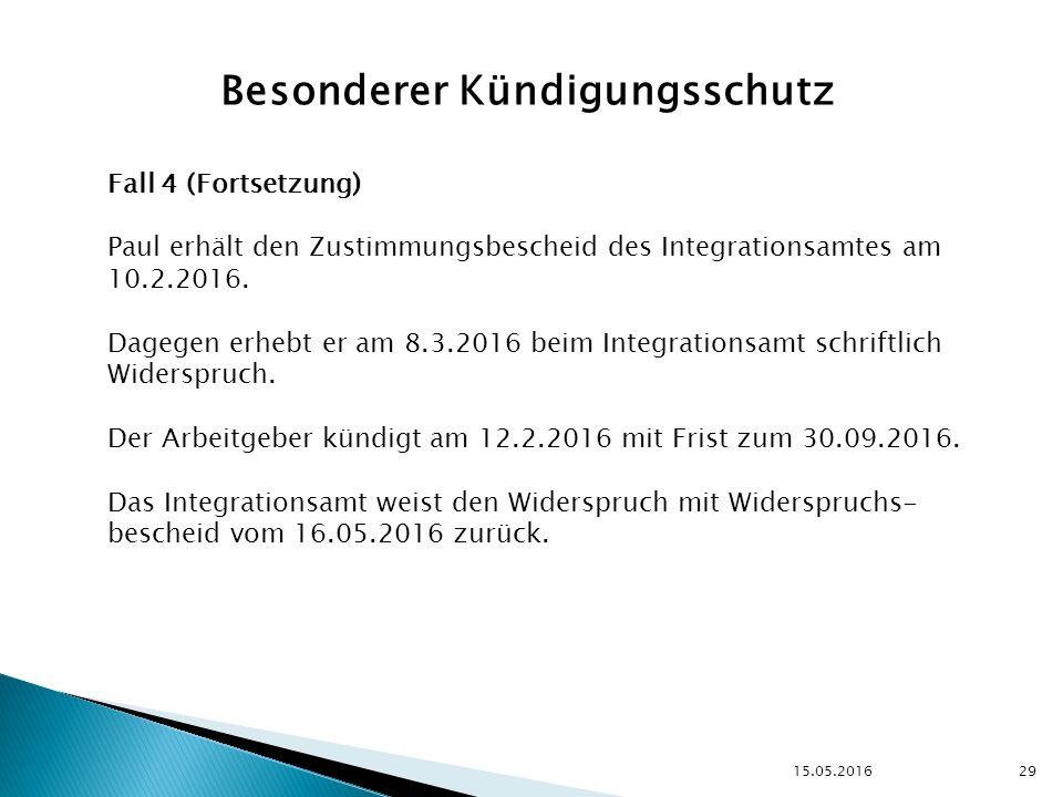 15.05.2016 29 Besonderer Kündigungsschutz Fall 4 (Fortsetzung) Paul erhält den Zustimmungsbescheid des Integrationsamtes am 10.2.2016.