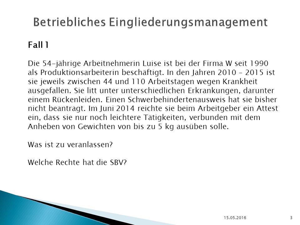 3 Betriebliches Eingliederungsmanagement Fall 1 Die 54-jährige Arbeitnehmerin Luise ist bei der Firma W seit 1990 als Produktionsarbeiterin beschäftigt.