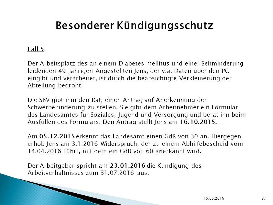 15.05.2016 37 Besonderer Kündigungsschutz Fall 5 Der Arbeitsplatz des an einem Diabetes mellitus und einer Sehminderung leidenden 49-jährigen Angestellten Jens, der v.a.
