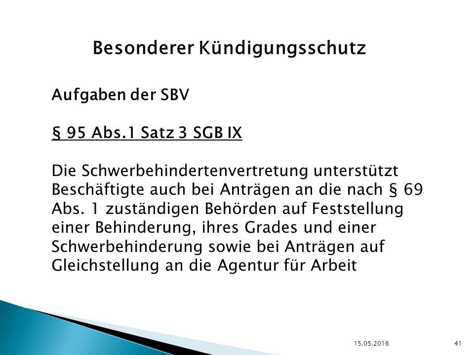 15.05.2016 41 Besonderer Kündigungsschutz Aufgaben der SBV § 95 Abs.1 Satz 3 SGB IX Die Schwerbehindertenvertretung unterstützt Beschäftigte auch bei Anträgen an die nach § 69 Abs.