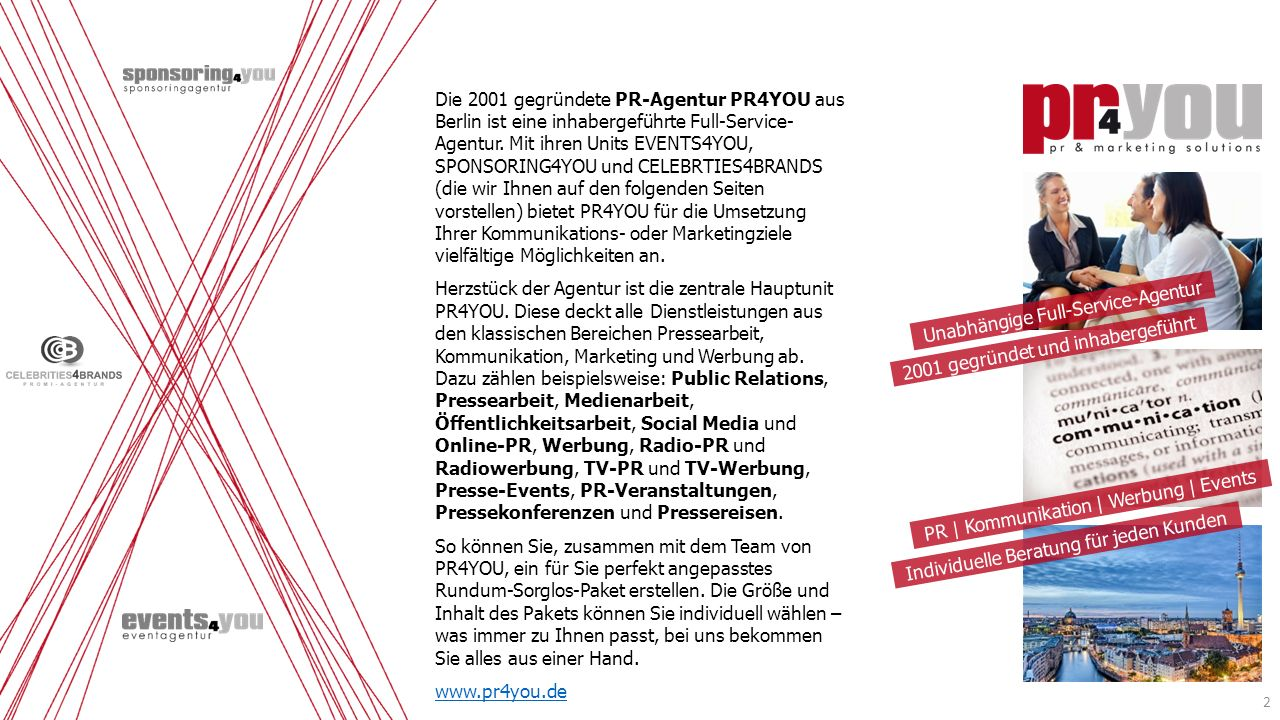 Die 2001 gegründete PR-Agentur PR4YOU aus Berlin ist eine inhabergeführte Full-Service- Agentur. Mit ihren Units EVENTS4YOU, SPONSORING4YOU und CELEBR