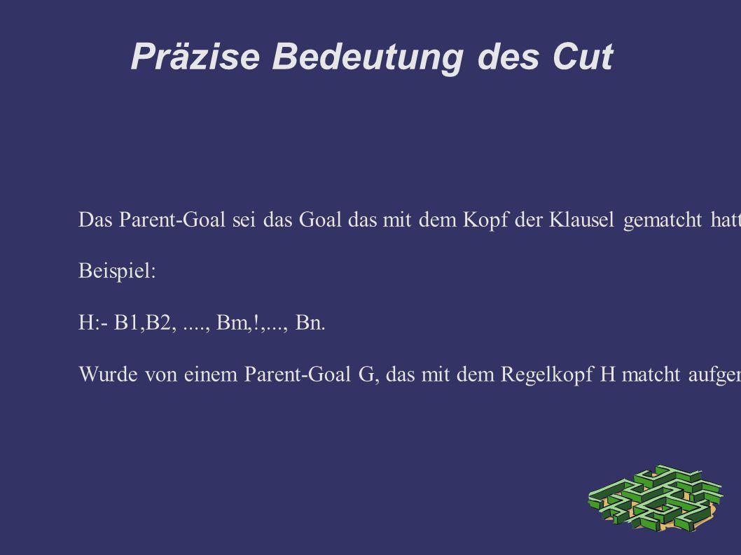 Präzise Bedeutung des Cut Das Parent-Goal sei das Goal das mit dem Kopf der Klausel gematcht hatte, die den Cut enthält.