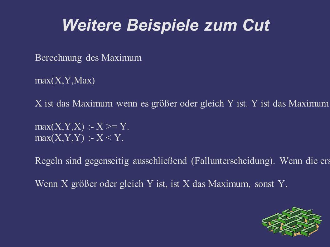 Weitere Beispiele zum Cut Berechnung des Maximum max(X,Y,Max) X ist das Maximum wenn es größer oder gleich Y ist.