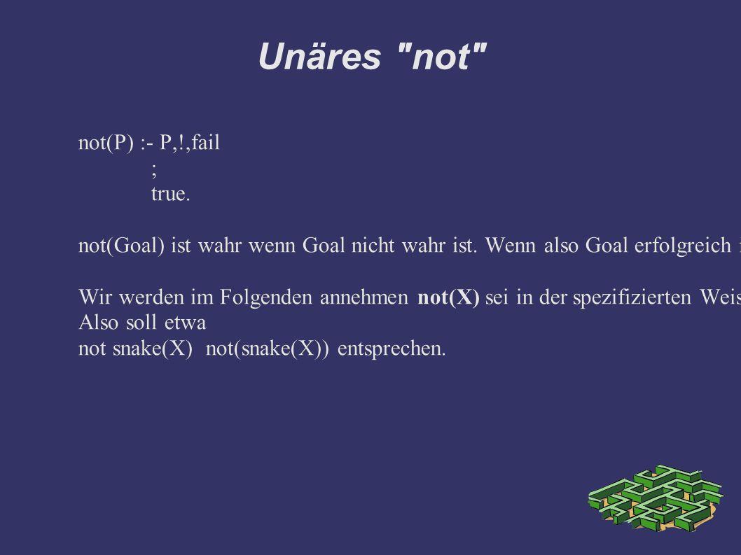 Unäres not not(P) :- P,!,fail ; true.not(Goal) ist wahr wenn Goal nicht wahr ist.