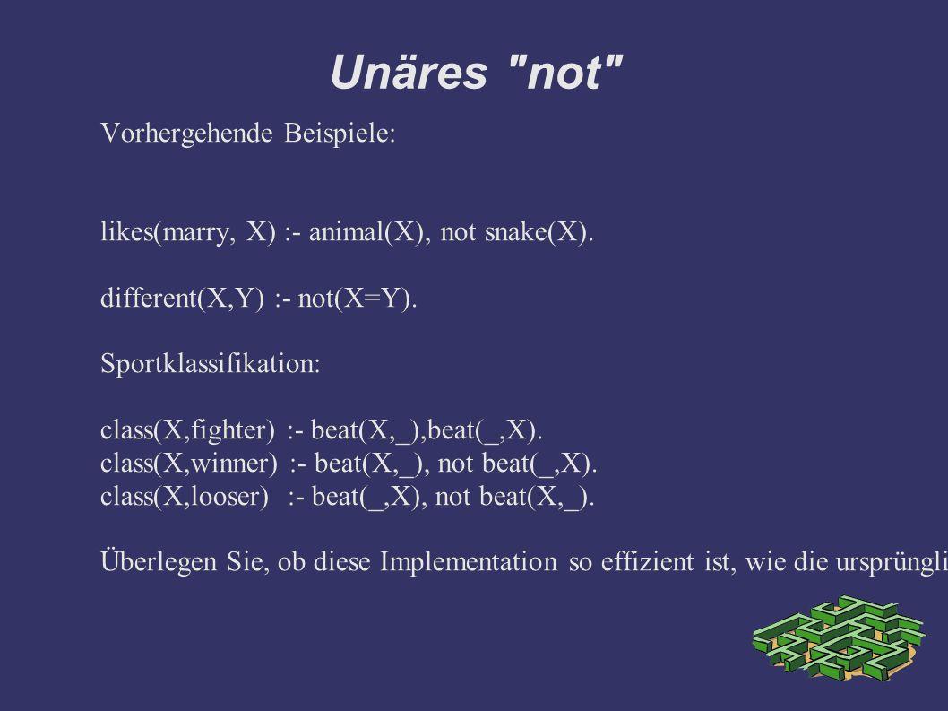 Unäres not Vorhergehende Beispiele: likes(marry, X) :- animal(X), not snake(X).
