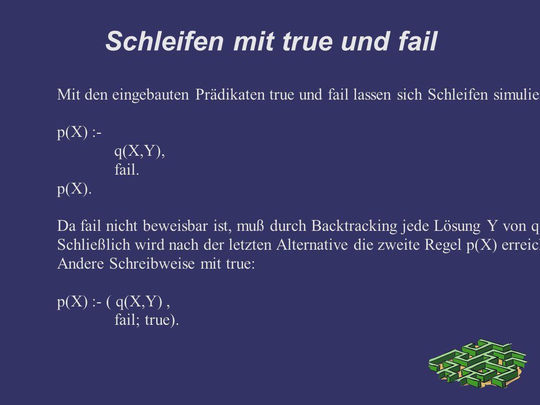 Schleifen mit true und fail Mit den eingebauten Prädikaten true und fail lassen sich Schleifen simulieren.