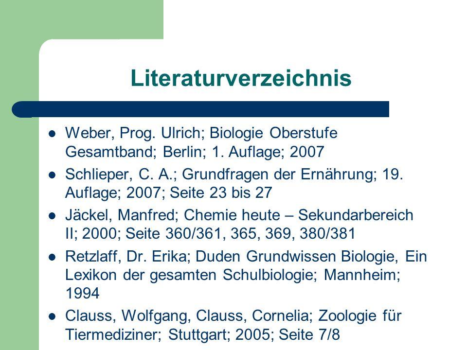 Literaturverzeichnis Weber, Prog. Ulrich; Biologie Oberstufe Gesamtband; Berlin; 1. Auflage; 2007 Schlieper, C. A.; Grundfragen der Ernährung; 19. Auf