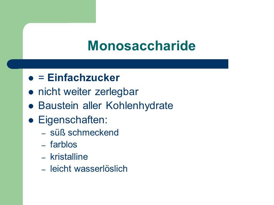 Monosaccharide = Einfachzucker nicht weiter zerlegbar Baustein aller Kohlenhydrate Eigenschaften: – süß schmeckend – farblos – kristalline – leicht wasserlöslich