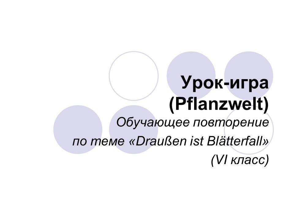 Урок-игра (Pflanzwelt) Обучающее повторение по теме «Draußen ist Blätterfall» (VI класс)