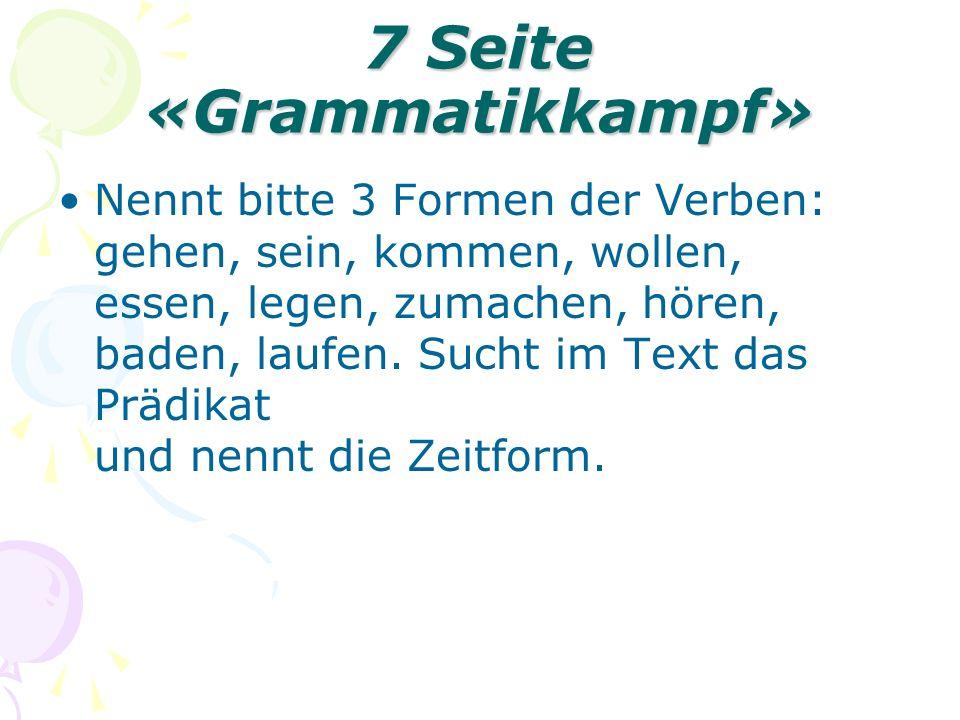 7 Seite «Grammatikkampf» Nennt bitte 3 Formen der Verben: gehen, sein, kommen, wollen, essen, legen, zumachen, hören, baden, laufen.