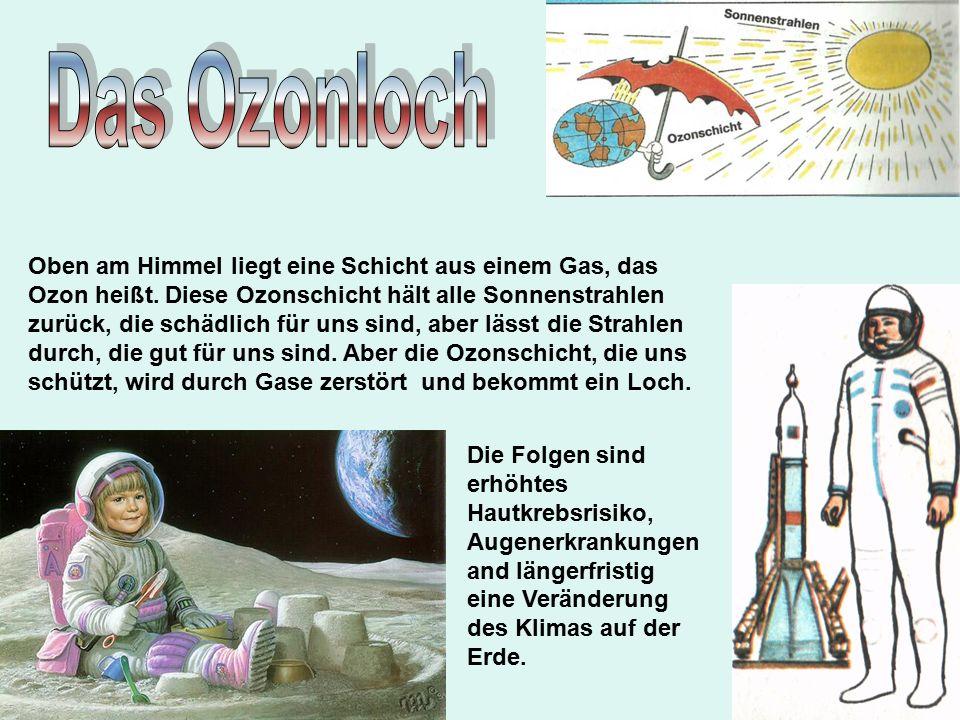 Oben am Himmel liegt eine Schicht aus einem Gas, das Ozon heißt.