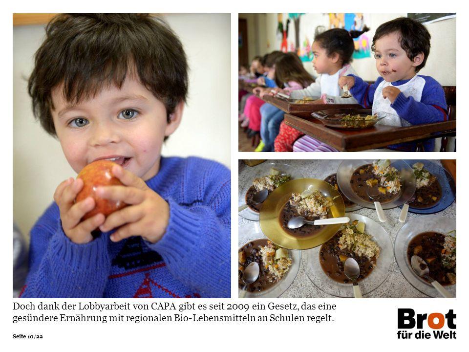Seite 10/22 Doch dank der Lobbyarbeit von CAPA gibt es seit 2009 ein Gesetz, das eine gesündere Ernährung mit regionalen Bio-Lebensmitteln an Schulen