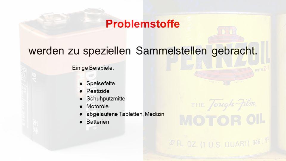 Problemstoffe werden zu speziellen Sammelstellen gebracht. Einige Beispiele: ●Speisefette ●Pestizide ●Schuhputzmittel ●Motoröle ●abgelaufene Tabletten