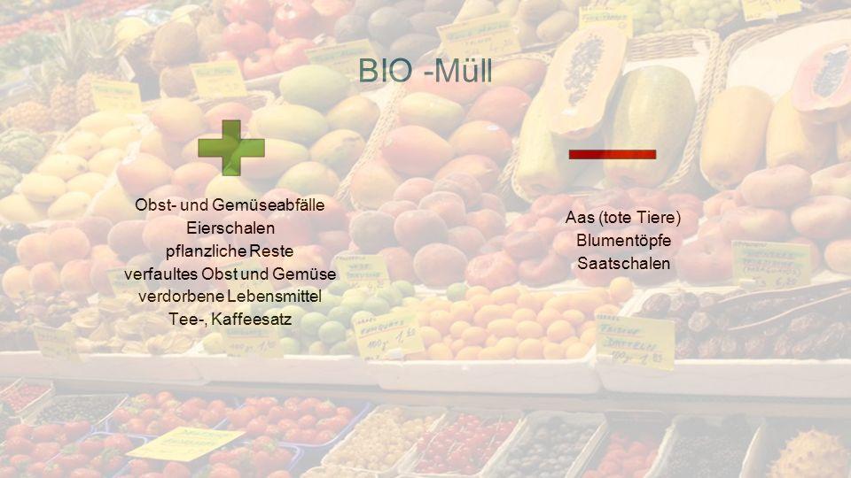 BIO -Müll Obst- und Gemüseabfälle Eierschalen pflanzliche Reste verfaultes Obst und Gemüse verdorbene Lebensmittel Tee-, Kaffeesatz Aas (tote Tiere) Blumentöpfe Saatschalen