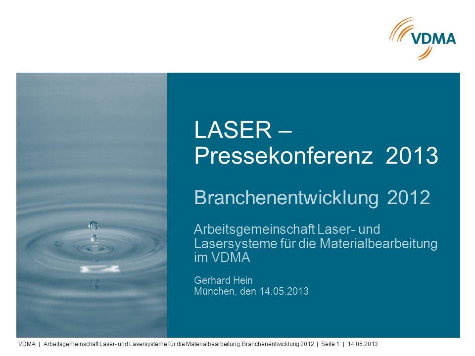 VDMA | Arbeitsgemeinschaft Laser- und Lasersysteme für die Materialbearbeitung: Branchenentwicklung 2012 | Seite 1 | 14.05.2013 Arbeitsgemeinschaft Laser- und Lasersysteme für die Materialbearbeitung im VDMA Gerhard Hein München, den 14.05.2013 Branchenentwicklung 2012 LASER – Pressekonferenz 2013