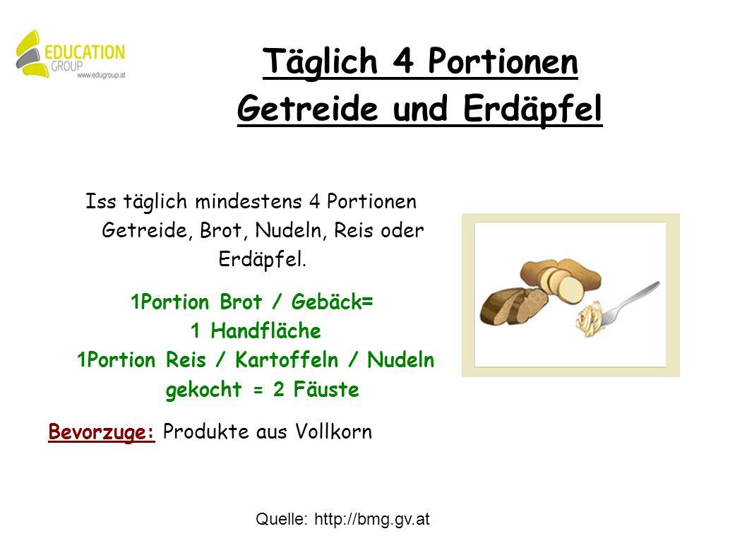 Quelle: http://bmg.gv.at Iss täglich mindestens 4 Portionen Getreide, Brot, Nudeln, Reis oder Erdäpfel.