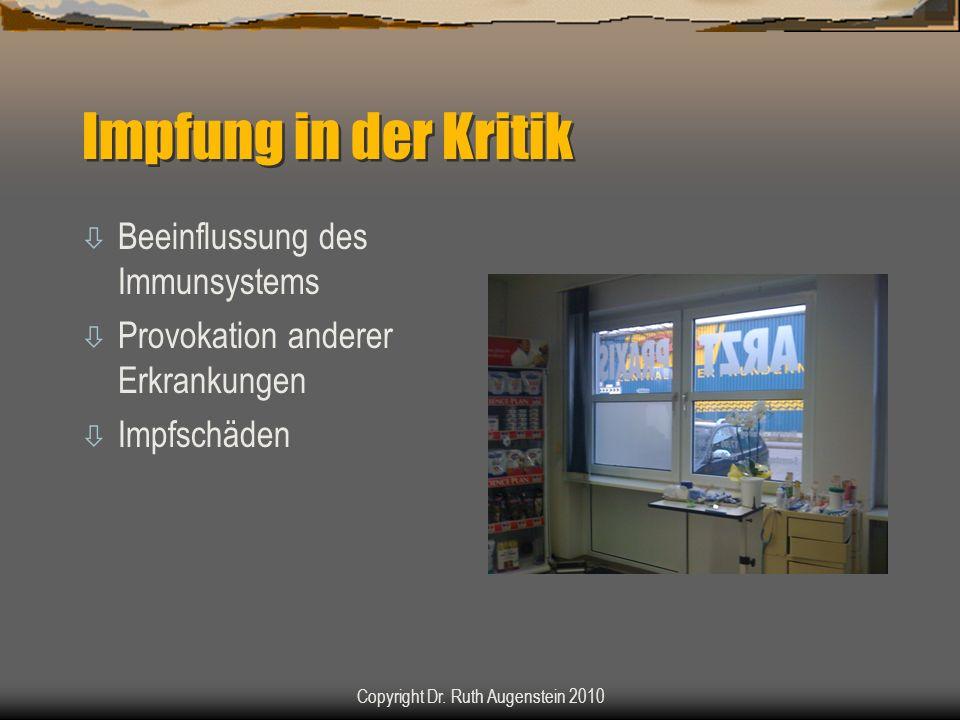 Impfung in der Kritik ò Beeinflussung des Immunsystems ò Provokation anderer Erkrankungen ò Impfschäden Copyright Dr. Ruth Augenstein 2010