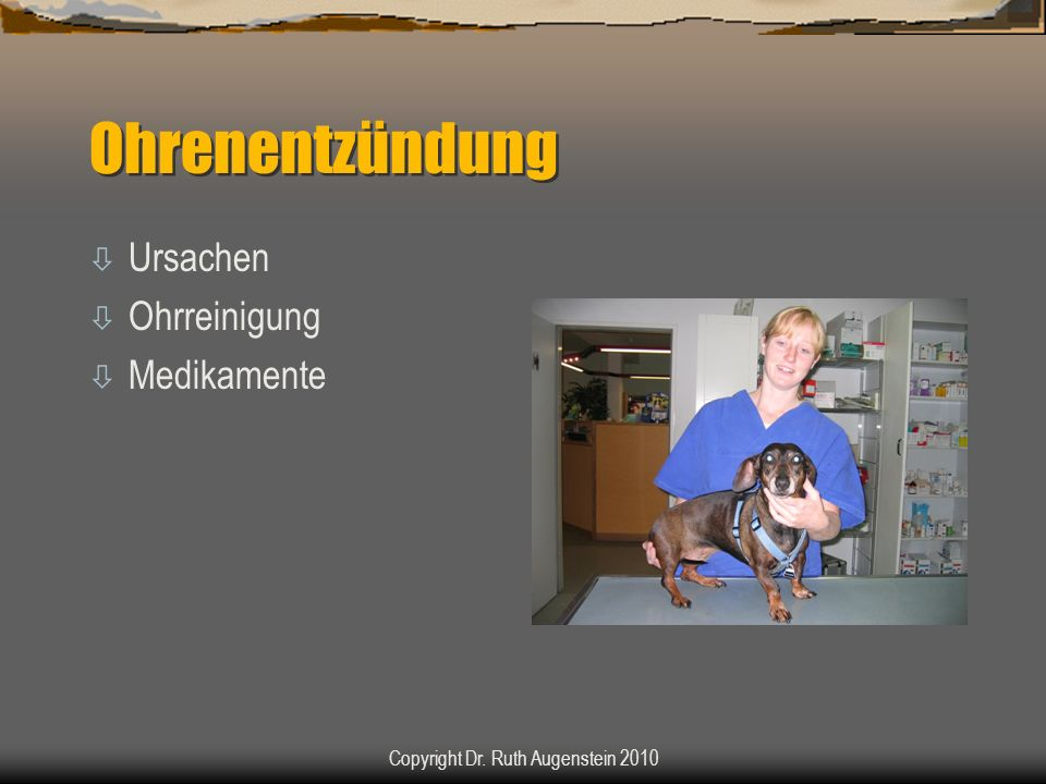 Ohrenentzündung ò Ursachen ò Ohrreinigung ò Medikamente Copyright Dr. Ruth Augenstein 2010