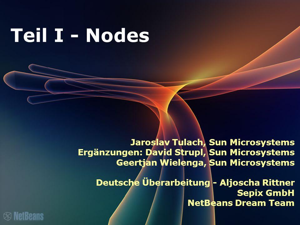 Teil I - Nodes Jaroslav Tulach, Sun Microsystems Ergänzungen: David Strupl, Sun Microsystems Geertjan Wielenga, Sun Microsystems Deutsche Überarbeitung - Aljoscha Rittner Sepix GmbH NetBeans Dream Team