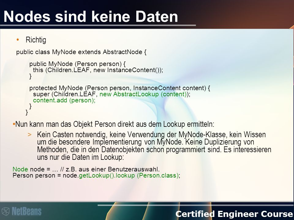 Certified Engineer Course Nodes sind keine Daten Richtig public class MyNode extends AbstractNode { public MyNode (Person person) { this (Children.LEAF, new InstanceContent()); } protected MyNode (Person person, InstanceContent content) { super (Children.LEAF, new AbstractLookup (content)); content.add (person); } } Nun kann man das Objekt Person direkt aus dem Lookup ermitteln: > Kein Casten notwendig, keine Verwendung der MyNode-Klasse, kein Wissen um die besondere Implementierung von MyNode.