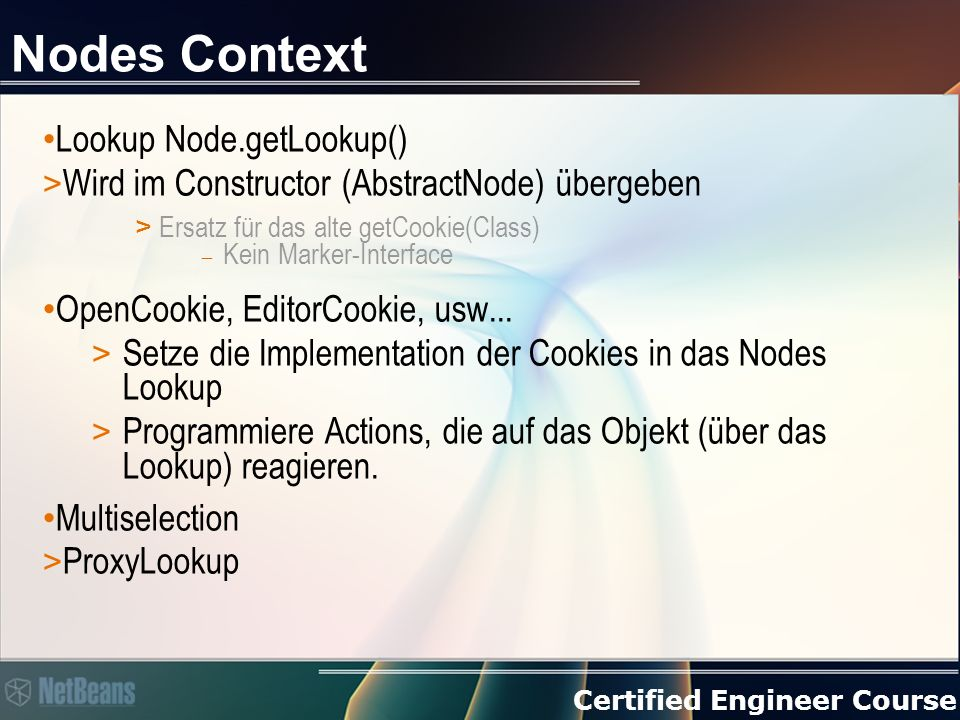 Certified Engineer Course Nodes Context Lookup Node.getLookup() > Wird im Constructor (AbstractNode) übergeben > Ersatz für das alte getCookie(Class)  Kein Marker-Interface OpenCookie, EditorCookie, usw...