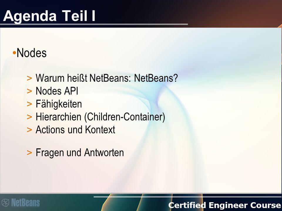 Certified Engineer Course Regeln Nodes arbeiten als Modell > Nodes sind keine Daten Erzeuge Nodes so spät wie möglich > ChildFactory + Children.create(ChildFactory, async) > Das Erstellen wird in einen Hintergrund-Thread verschoben > Children.addNotify → Children.setKeys → Children.createNodes (keys) Gehe sicher, dass Nodes aufgeräumt werden können (gc) > Listener nicht vergessen > Nutze removeNotify Wandle ein Node niemals in einen speziellen Typ > Nutze Lookups, um Daten aus einem Node zu ermitteln